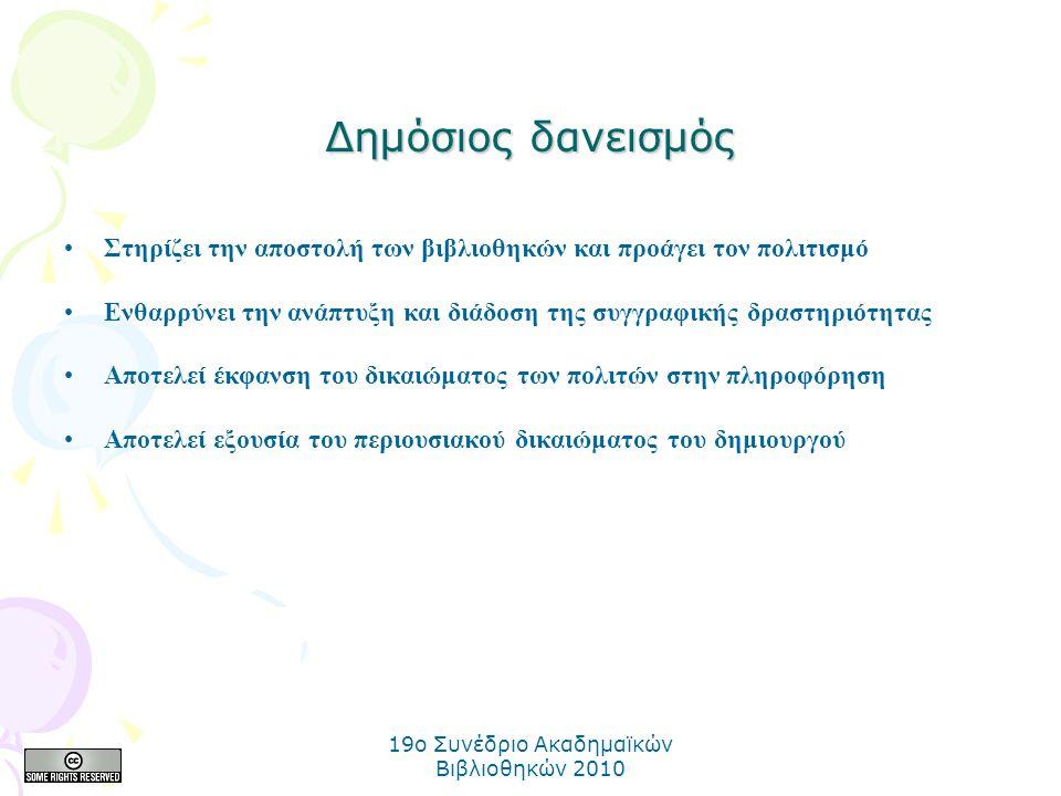 19o Συνέδριο Ακαδημαϊκών Βιβλιοθηκών 2010 Δημόσιος δανεισμός Στηρίζει την αποστολή των βιβλιοθηκών και προάγει τον πολιτισμό Ενθαρρύνει την ανάπτυξη και διάδοση της συγγραφικής δραστηριότητας Αποτελεί έκφανση του δικαιώματος των πολιτών στην πληροφόρηση Αποτελεί εξουσία του περιουσιακού δικαιώματος του δημιουργού