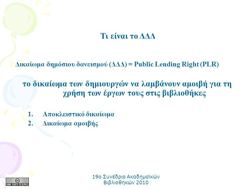 19o Συνέδριο Ακαδημαϊκών Βιβλιοθηκών 2010 Δικαίωμα δημόσιου δανεισμού (ΔΔΔ) = Public Lending Right (PLR) το δικαίωμα των δημιουργών να λαμβάνουν αμοιβή για τη χρήση των έργων τους στις βιβλιοθήκες 1.Αποκλειστικό δικαίωμα 2.Δικαίωμα αμοιβής Τι είναι το ΔΔΔ