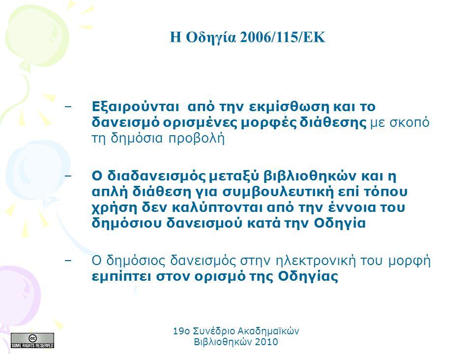 19o Συνέδριο Ακαδημαϊκών Βιβλιοθηκών 2010 –Εξαιρούνται από την εκμίσθωση και το δανεισμό ορισμένες μορφές διάθεσης µε σκοπό τη δηµόσια προβολή –Ο διαδανεισμός μεταξύ βιβλιοθηκών και η απλή διάθεση για συμβουλευτική επί τόπου χρήση δεν καλύπτονται από την έννοια του δημόσιου δανεισμού κατά την Οδηγία –Ο δημόσιος δανεισμός στην ηλεκτρονική του μορφή εμπίπτει στον ορισμό της Οδηγίας Η Οδηγία 2006/115/ΕΚ