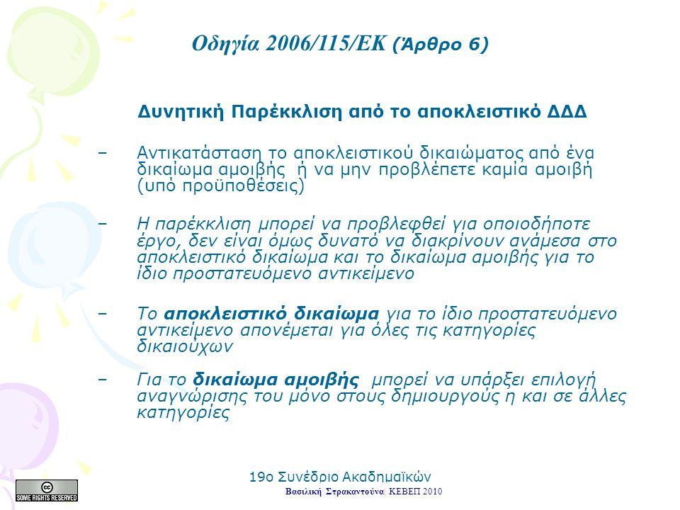 19o Συνέδριο Ακαδημαϊκών Βιβλιοθηκών 2010 Δυνητική Παρέκκλιση από το αποκλειστικό ΔΔΔ –Αντικατάσταση το αποκλειστικού δικαιώματος από ένα δικαίωμα αμοιβής ή να μην προβλέπετε καμία αμοιβή (υπό προϋποθέσεις) –Η παρέκκλιση μπορεί να προβλεφθεί για οποιοδήποτε έργο, δεν είναι όμως δυνατό να διακρίνουν ανάμεσα στο αποκλειστικό δικαίωμα και το δικαίωμα αμοιβής για το ίδιο προστατευόμενο αντικείμενο –Το αποκλειστικό δικαίωμα για το ίδιο προστατευόμενο αντικείμενο απονέμεται για όλες τις κατηγορίες δικαιούχων –Για το δικαίωμα αμοιβής μπορεί να υπάρξει επιλογή αναγνώρισης του μόνο στους δημιουργούς η και σε άλλες κατηγορίες Βασιλική Στρακαντούνα| ΚΕΒΕΠ 2010 Οδηγία 2006/115/ΕΚ (Άρθρο 6)