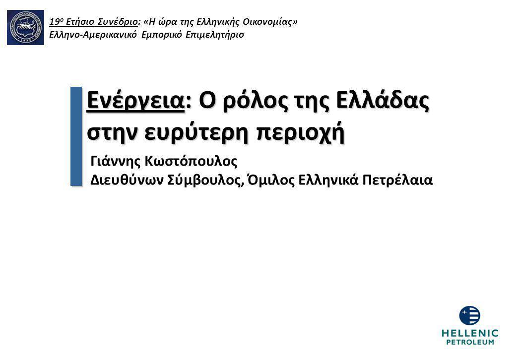 Ενέργεια: Ο ρόλος της Ελλάδας στην ευρύτερη περιοχή Γιάννης Κωστόπουλος Διευθύνων Σύμβουλος, Όμιλος Ελληνικά Πετρέλαια 19 ο Ετήσιο Συνέδριο: «Η ώρα τη