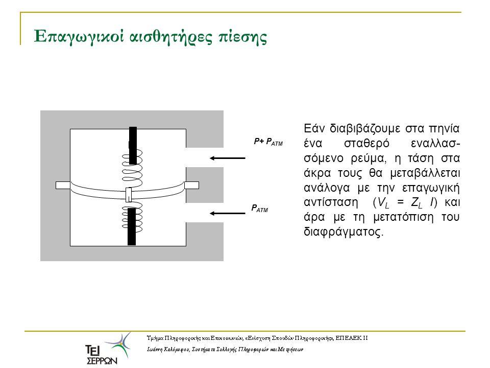 Επαγωγικοί αισθητήρες πίεσης P+ P ATM P ATM Εάν διαβιβάζουμε στα πηνία ένα σταθερό εναλλασ- σόμενο ρεύμα, η τάση στα άκρα τους θα μεταβάλλεται ανάλογα