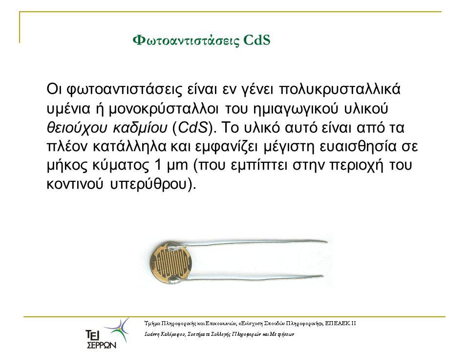 Φωτοαντιστάσεις CdS Οι φωτοαντιστάσεις είναι εν γένει πολυκρυσταλλικά υμένια ή μονοκρύσταλλοι του ημιαγωγικού υλικού θειούχου καδμίου (CdS). Το υλικό