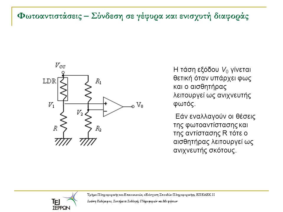 Φωτοαντιστάσεις – Σύνδεση σε γέφυρα και ενισχυτή διαφοράς H τάση εξόδου V 0 γίνεται θετική όταν υπάρχει φως και ο αισθητήρας λειτουργεί ως ανιχνευτής