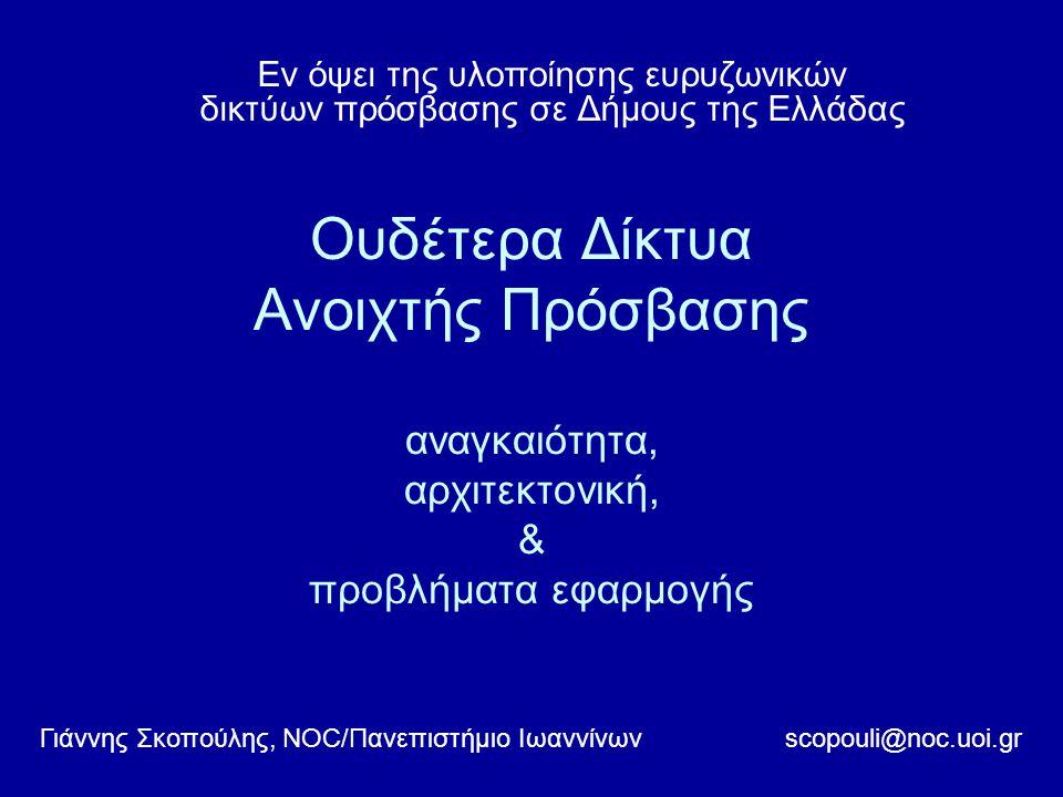 Ουδέτερα Δίκτυα Ανοιχτής Πρόσβασης αναγκαιότητα, αρχιτεκτονική, & προβλήματα εφαρμογής Εν όψει της υλοποίησης ευρυζωνικών δικτύων πρόσβασης σε Δήμους της Ελλάδας scopouli@noc.uoi.grΓιάννης Σκοπούλης, NOC/Πανεπιστήμιο Ιωαννίνων