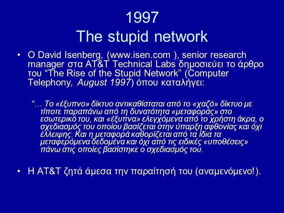 1997 The stupid network Ο David Isenberg, (www.isen.com ), senior research manager στα AT&T Technical Labs δημοσιεύει το άρθρο του The Rise of the Stupid Network (Computer Telephony, August 1997) όπου καταλήγει: … Το «έξυπνο» δίκτυο αντικαθίσταται από το «χαζό» δίκτυο με τίποτε παραπάνω από τη δυνατότητα «μεταφοράς» στο εσωτερικό του, και «έξυπνα» ελεγχόμενα από το χρήστη άκρα, ο σχεδιασμός του οποίου βασίζεται στην ύπαρξη αφθονίας και όχι έλλειψης.