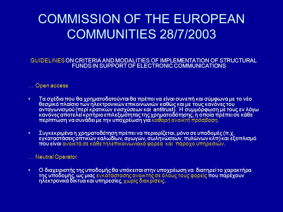COMMISSION OF THE EUROPEAN COMMUNITIES 28/7/2003 GUIDELINES ON CRITERIA AND MODALITIES OF IMPLEMENTATION OF STRUCTURAL FUNDS IN SUPPORT OF ELECTRONIC COMMUNICATIONS … Open access Τα σχέδια που θα χρηματοδοτούνται θα πρέπει να είναι συνεπή και σύμφωνα με το νέο θεσμικό πλαίσιο των ηλεκτρονικών επικοινωνιών καθώς και με τους κανόνες του ανταγωνισμού (περί κρατικών ενισχύσεων και antitrust).