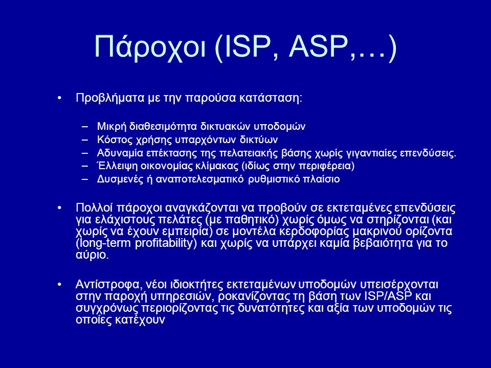 Πάροχοι (ISP, ASP,…) Προβλήματα με την παρούσα κατάσταση: –Μικρή διαθεσιμότητα δικτυακών υποδομών –Κόστος χρήσης υπαρχόντων δικτύων –Αδυναμία επέκτασης της πελατειακής βάσης χωρίς γιγαντιαίες επενδύσεις.