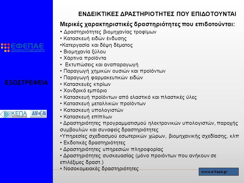 Μερικές χαρακτηριστικές δραστηριότητες που επιδοτούνται: Δραστηριότητες βιομηχανίας τροφίμων Κατασκευή ειδών ένδυσης Κατεργασία και δέψη δέματος Βιομηχανία ξύλου Χάρτινα προϊόντα Εκτυπώσεις και αναπαραγωγή Παραγωγή χημικών ουσιών και προϊόντων Παραγωγή φαρμακευτικών ειδών Κατασκευές κτιρίων Χονδρικό εμπόριο Κατασκευή προϊόντων από ελαστικό και πλαστικές ύλες Κατασκευή μεταλλικών προϊόντων Κατασκευή υπολογιστών Κατασκευή επίπλων Δραστηριότητες προγραμματισμού ηλεκτρονικών υπολογιστών, παροχής συμβουλών και συναφείς δραστηριότητες Υπηρεσίες σχεδιασμού εσωτερικών χώρων, βιομηχανικής σχεδίασης, κλπ Εκδοτικές δραστηριότητες Δραστηριότητες υπηρεσιών πληροφορίας Δραστηριότητες συσκευασίας (μόνο προιόντων που ανήκουν σε επιλέξιμες δραστ.) Νοσοκομειακές δραστηριότητες ΕΞΩΣΤΡΕΦΕΙΑ ΕΝΔΕΙΚΤΙΚΕΣ ΔΡΑΣΤΗΡΙΟΤΗΤΕΣ ΠΟΥ ΕΠΙΔΟΤΟΥΝΤΑΙ www.e-kepa.gr
