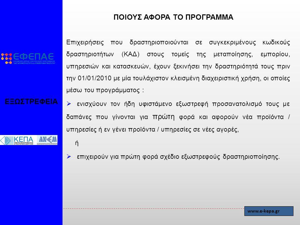 ΕΞΩΣΤΡΕΦΕΙΑ www.e-kepa.gr ΠΟΙΟΥΣ ΑΦΟΡΑ ΤΟ ΠΡΟΓΡΑΜΜΑ Επιχειρήσεις που δραστηριοποιούνται σε συγκεκριμένους κωδικούς δραστηριοτήτων (ΚΑΔ) στους τομείς της μεταποίησης, εμπορίου, υπηρεσιών και κατασκευών, έχουν ξεκινήσει την δραστηριότητά τους πριν την 01/01/2010 με μία τουλάχιστον κλεισμένη διαχειριστική χρήση, οι οποίες μέσω του προγράμματος :  ενισχύουν τον ήδη υφιστάμενο εξωστρεφή προσανατολισμό τους με δαπάνες που γίνονται για πρώτη φορά και αφορούν νέα προϊόντα / υπηρεσίες ή εν γένει προϊόντα / υπηρεσίες σε νέες αγορές, ή  επιχειρούν για πρώτη φορά σχέδιο εξωστρεφούς δραστηριοποίησης.