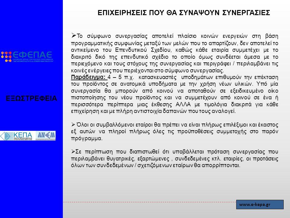 ΕΞΩΣΤΡΕΦΕΙΑ ΒΑΘΜΟΛΟΓΙΑ ΠΡΟΤΑΣΕΩΝ www.e-kepa.gr ΟΜΑΔΑ Γ΄ Κριτήρια ως προς την πληρότητα και την βιωσιμότητα του επενδυτικού σχεδίου και τα οφέλη της (ενδεχόμενης) συνέργειας / συνεργασίας 50% 8 Διεθνής Παρουσία και Νέες Εταιρικές Υποδομές10% 9 Εξωστρεφής Προσανατολισμός του επενδυτικού σχεδίου10% 10 Πληρότητα σχεδιασμού / προγραμματισμού της επένδυσης15% 11 Προκύπτοντα οφέλη : Ανταγωνιστικότητα επιχείρησης: -Αξιοποίηση πρωτοποριακών ιδεών ή / και νέων τεχνολογιών στην παραγωγή / παροχή υπηρεσιών -Παρουσία σε νέες αγορές -Αναπροσανατολισμός παραγωγικής βάσης / παροχής υπηρεσιών σε νέες αγορές με θετικές προοπτικές.