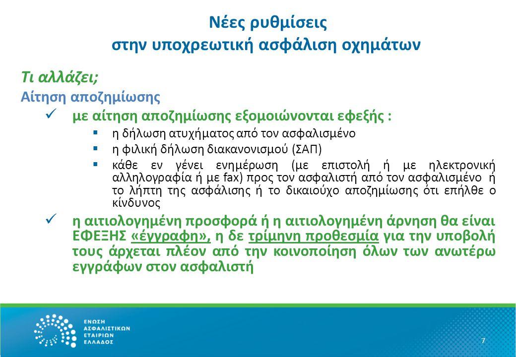 Νέες ρυθμίσεις στην υποχρεωτική ασφάλιση οχημάτων Τι αλλάζει; Αίτηση αποζημίωσης με αίτηση αποζημίωσης εξομοιώνονται εφεξής :  η δήλωση ατυχήματος από τον ασφαλισμένο  η φιλική δήλωση διακανονισμού (ΣΑΠ)  κάθε εν γένει ενημέρωση (με επιστολή ή με ηλεκτρονική αλληλογραφία ή με fax) προς τον ασφαλιστή από τον ασφαλισμένο ή το λήπτη της ασφάλισης ή το δικαιούχο αποζημίωσης ότι επήλθε ο κίνδυνος η αιτιολογημένη προσφορά ή η αιτιολογημένη άρνηση θα είναι ΕΦΕΞΗΣ «έγγραφη», η δε τρίμηνη προθεσμία για την υποβολή τους άρχεται πλέον από την κοινοποίηση όλων των ανωτέρω εγγράφων στον ασφαλιστή 7