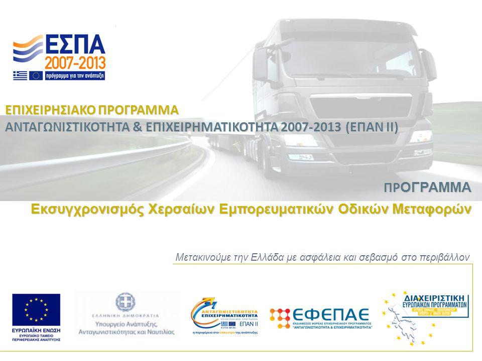 Προϋπολογισμός του Προγράμματος Το πρόγραμμα χρηματοδοτείται με το συνολικό ποσό των 30.000.000 € (Δημόσια Δαπάνη), τα οποία κατανέμονται ως εξής: Φορείς υλοποίησης και χρηματοδότησης του προγράμματος Το Πρόγραμμα «Εκσυγχρονισμός Χερσαίων Εμπορευματικών Οδικών Μεταφορών» χρηματοδοτείται από την Γενική Γραμματεία Εμπορίου του Υπουργείου Ανάπτυξης, Ανταγωνιστικότητας και Ναυτιλίας και θα υλοποιηθεί από:  την Ειδική Υπηρεσία Διαχείρισης Επιχειρησιακού Προγράμματος Ανταγωνιστικότητα και Επιχειρηματικότητα (ΕΥΔ ΕΠΑΕ)  τον Ενδιάμεσο Φορέα του Επιχειρησιακού Προγράμματος Ανταγωνιστικότητα και Επιχειρηματικότητα (ΕΦΕΠΑΕ) Επιχειρησιακό Πρόγραμμα Ανταγωνιστικότητα & Επιχειρηματικότητα (ΕΠΑΝ ΙΙ) Πρόγραμμα Εκσυγχρονισμός Χερσαίων Εμπορευματικών Οδικών Μεταφορών Επιχειρησιακό Πρόγραμμα Ανταγωνιστικότητα & Επιχειρηματικότητα (ΕΠΑΝ ΙΙ) Πρόγραμμα Εκσυγχρονισμός Χερσαίων Εμπορευματικών Οδικών Μεταφορών Υφιστάμενες Πολύ Μικρές, Μικρές και Μεσαίες επιχειρήσεις10.000.000 € Νέες (που ιδρύθηκαν μετά την εφαρμογή του Ν.3887/2010) και υπό σύσταση πολύ μικρές, μικρές και μεσαίες επιχειρήσεις (Α.Ε., Ε.Π.Ε.) 20.000.000 € Σύνολο30.000.000 €