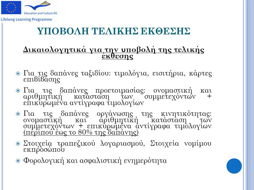 ΥΠΟΒΟΛΗ ΤΕΛΙΚΗΣ ΕΚΘΕΣΗΣ Δικαιολογητικά για την υποβολή της τελικής έκθεσης  Για τις δαπάνες ταξιδίου: τιμολόγια, εισιτήρια, κάρτες επιβίβασης  Για τις δαπάνες προετοιμασίας: ονομαστική και αριθμητική κατάσταση των συμμετεχόντων + επικυρωμένα αντίγραφα τιμολογίων  Για τις δαπάνες οργάνωσης της κινητικότητας: ονομαστική και αριθμητική κατάσταση των συμμετεχόντων + επικυρωμένα αντίγραφα τιμολογίων (περίπου έως το 80% της δαπάνης)  Στοιχεία τραπεζικού λογαριασμού, Στοιχεία νομίμου εκπροσώπου  Φορολογική και ασφαλιστική ενημερότητα