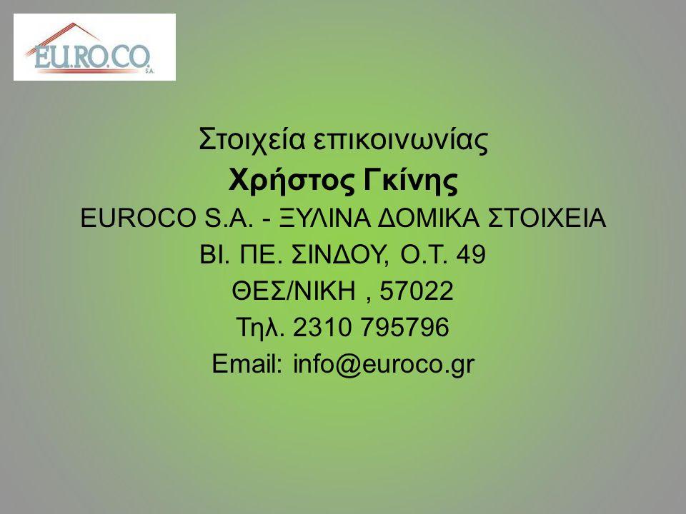 Στοιχεία επικοινωνίας Χρήστος Γκίνης EUROCO S.A. - ΞΥΛΙΝΑ ΔΟΜΙΚΑ ΣΤΟΙΧΕΙΑ ΒΙ. ΠΕ. ΣΙΝΔΟΥ, Ο.Τ. 49 ΘΕΣ/ΝΙΚΗ, 57022 Τηλ. 2310 795796 Email: info@euroco.