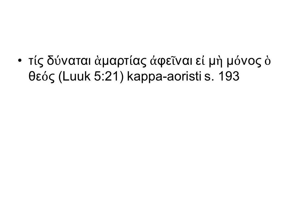 τ ί ς δ ύ ναται ἁ μαρτ ί ας ἀ φε ῖ ναι ε ἰ μ ὴ μ ό νος ὁ θε ό ς (Luuk 5:21) kappa-aoristi s. 193