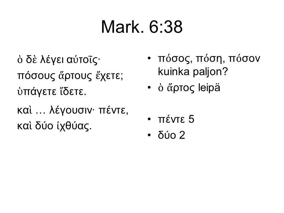 Mark. 6:38 ὁ δ ὲ λέγει α ὐ το ῖ ς· πόσους ἄ ρτους ἔ χετε; ὑ πάγετε ἴ δετε. κα ὶ … λέγουσιν· πέντε, κα ὶ δύο ἰ χθύας. π ό σος, π ό ση, π ό σον kuinka p