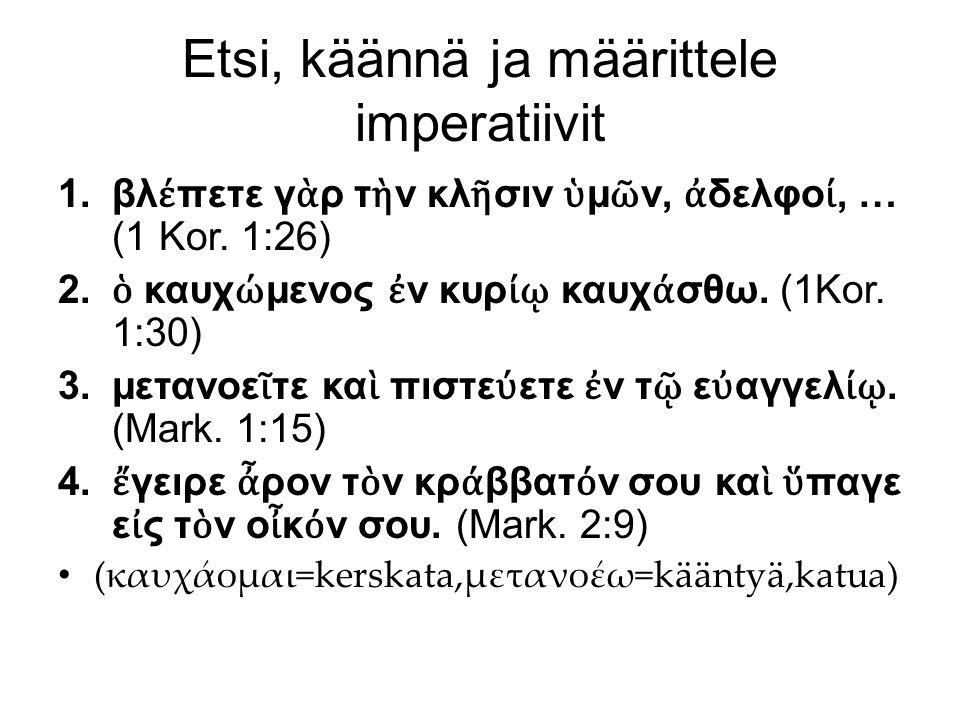 Etsi, käännä ja määrittele imperatiivit 1.βλ έ πετε γ ὰ ρ τ ὴ ν κλ ῆ σιν ὑ μ ῶ ν, ἀ δελφο ί, … (1 Kor. 1:26) 2. ὁ καυχ ώ μενος ἐ ν κυρ ίῳ καυχ ά σθω.