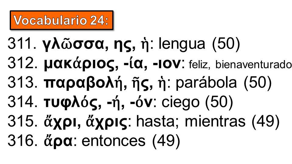 311. γλ ῶ σσα, ης, ἡ : lengua (50) 312. μακ ά ριος, - ί α, -ιον: feliz, bienaventurado (50) 313.