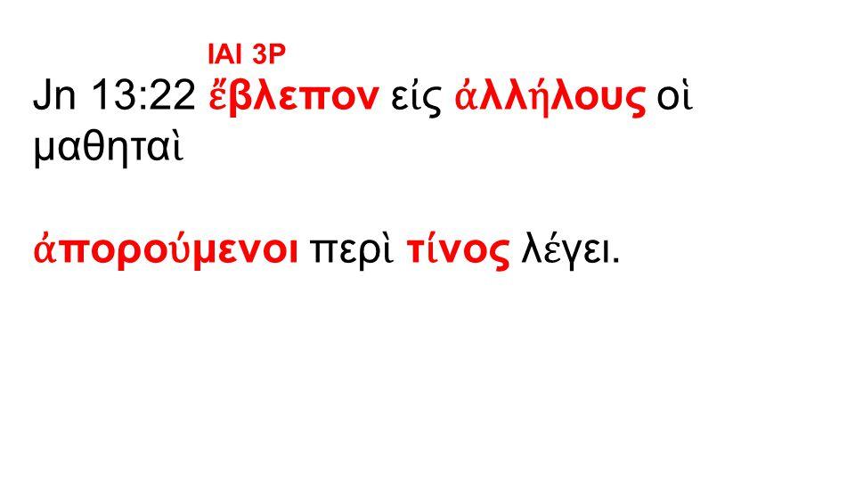 Jn 13:22 ἔ βλεπον ε ἰ ς ἀ λλ ή λους ο ἱ μαθητα ὶ ἀ πορο ύ μενοι περ ὶ τ ί νος λ έ γει. IAI 3P