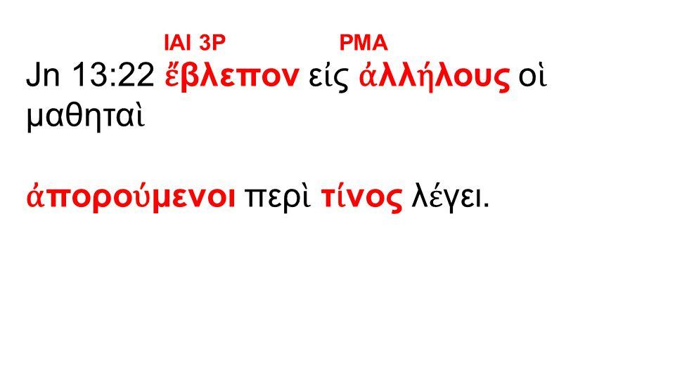 Jn 13:22 ἔ βλεπον ε ἰ ς ἀ λλ ή λους ο ἱ μαθητα ὶ ἀ πορο ύ μενοι περ ὶ τ ί νος λ έ γει. IAI 3PPMA