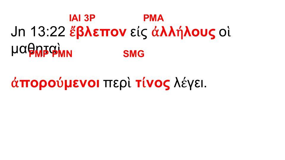 Jn 13:22 ἔ βλεπον ε ἰ ς ἀ λλ ή λους ο ἱ μαθητα ὶ ἀ πορο ύ μενοι περ ὶ τ ί νος λ έ γει.