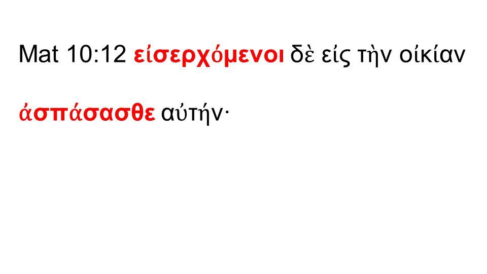 Mat 10:12 ε ἰ σερχ ό μενοι δ ὲ ε ἰ ς τ ὴ ν ο ἰ κ ί αν ἀ σπ ά σασθε α ὐ τ ή ν·