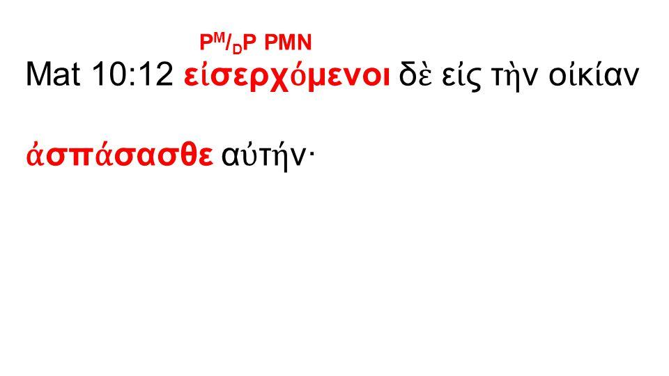 Mat 10:12 ε ἰ σερχ ό μενοι δ ὲ ε ἰ ς τ ὴ ν ο ἰ κ ί αν ἀ σπ ά σασθε α ὐ τ ή ν· P M / D P PMN