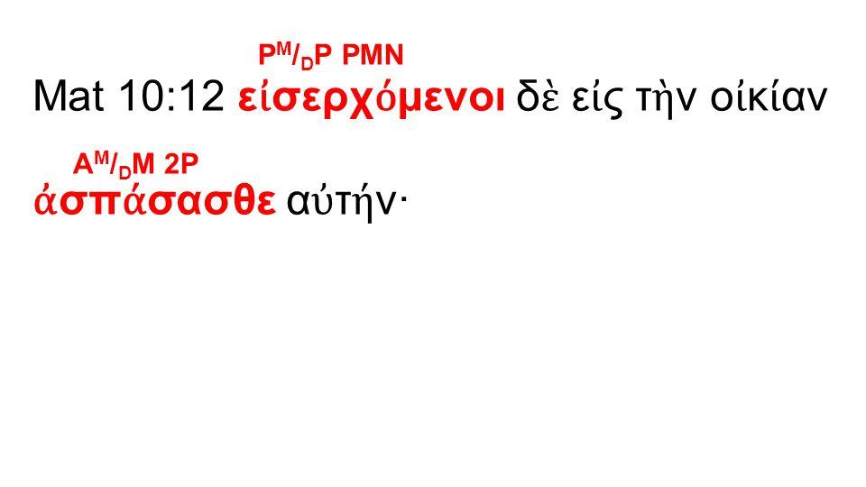 Mat 10:12 ε ἰ σερχ ό μενοι δ ὲ ε ἰ ς τ ὴ ν ο ἰ κ ί αν ἀ σπ ά σασθε α ὐ τ ή ν· P M / D P PMN A M / D M 2P