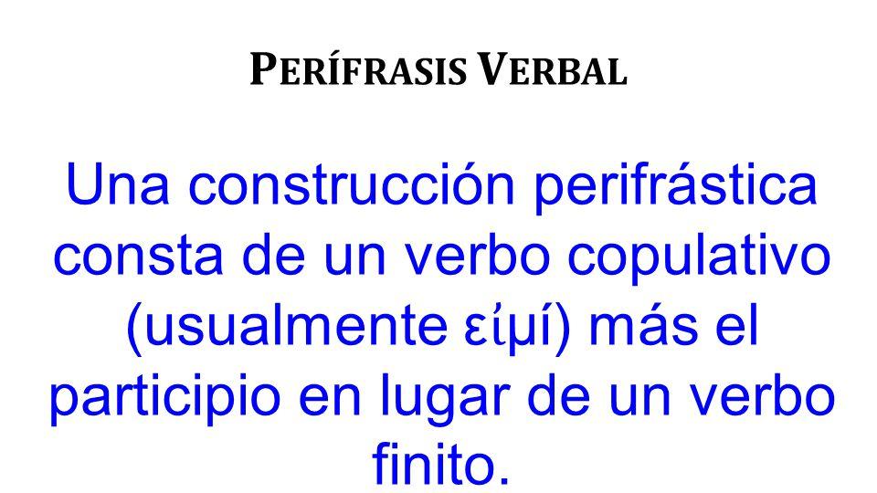 P ERÍFRASIS V ERBAL Una construcción perifrástica consta de un verbo copulativo (usualmente ε ἰ μί) más el participio en lugar de un verbo finito.