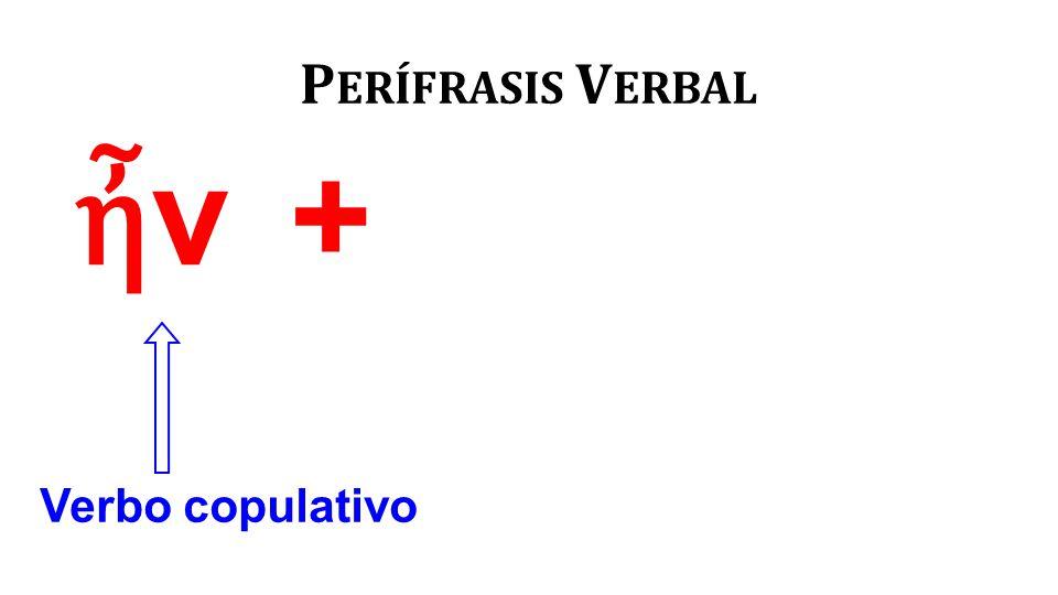ἦνἦν P ERÍFRASIS V ERBAL Verbo copulativo +