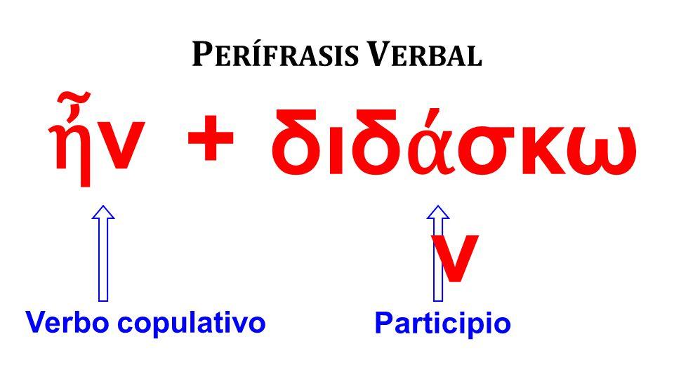ἦνἦν P ERÍFRASIS V ERBAL Verbo copulativo Participio διδ ά σκω ν +
