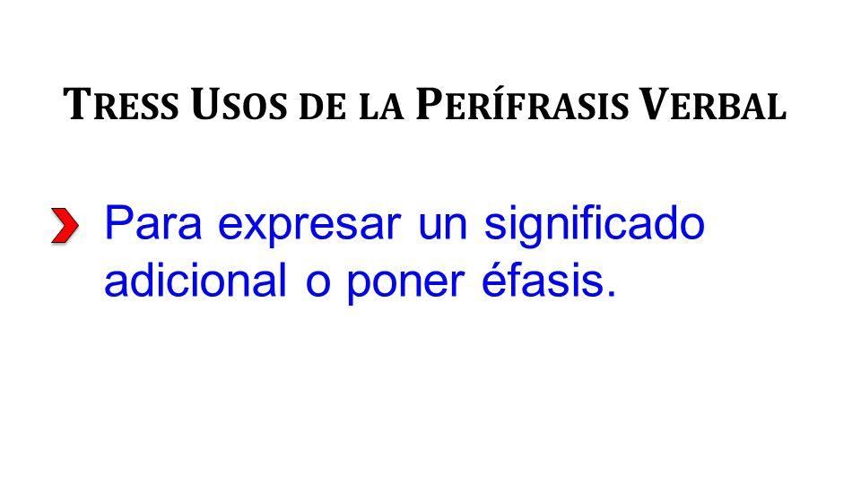 Para expresar un significado adicional o poner éfasis. T RESS U SOS DE LA P ERÍFRASIS V ERBAL