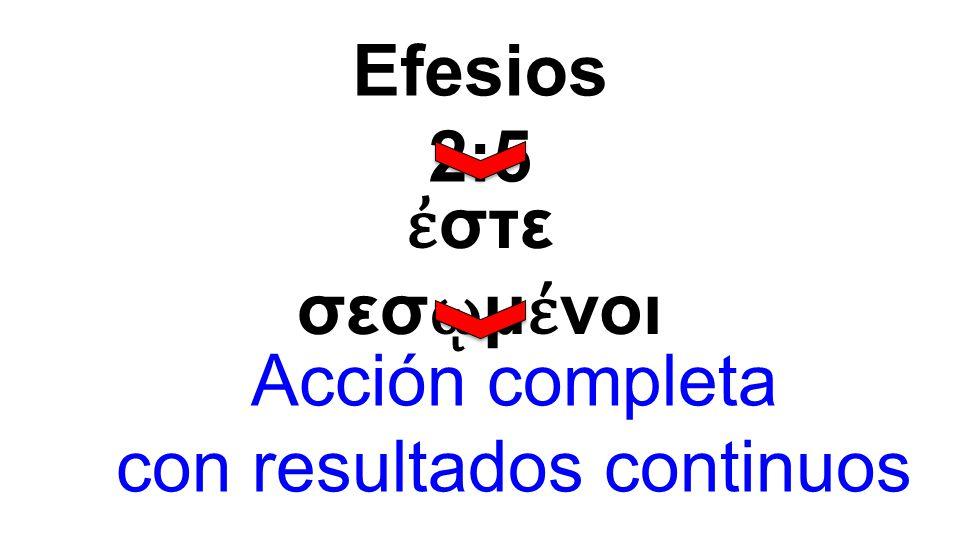 ἐ στε σεσ ῳ μ έ νοι Efesios 2:5 Acción completa con resultados continuos