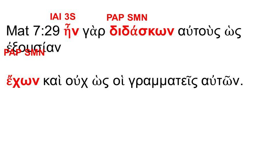 Mat 7:29 ἦ ν γ ὰ ρ διδ ά σκων α ὐ το ὺ ς ὡ ς ἐ ξουσ ί αν ἔ χων κα ὶ ο ὐ χ ὡ ς ο ἱ γραμματε ῖ ς α ὐ τ ῶ ν.