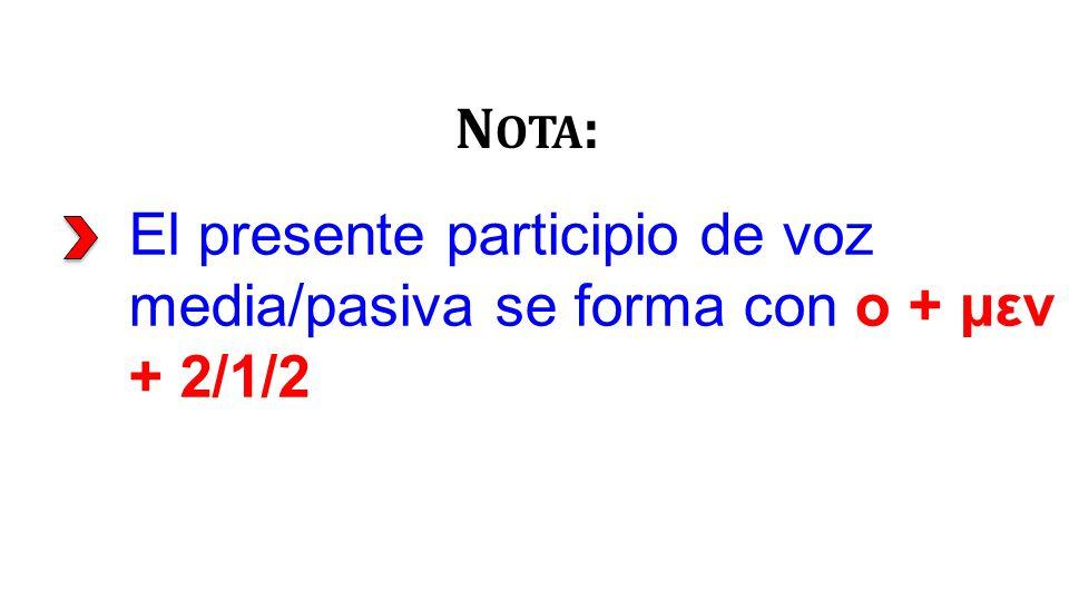 El presente participio de voz media/pasiva se forma con ο + μεν + 2/1/2 N OTA :