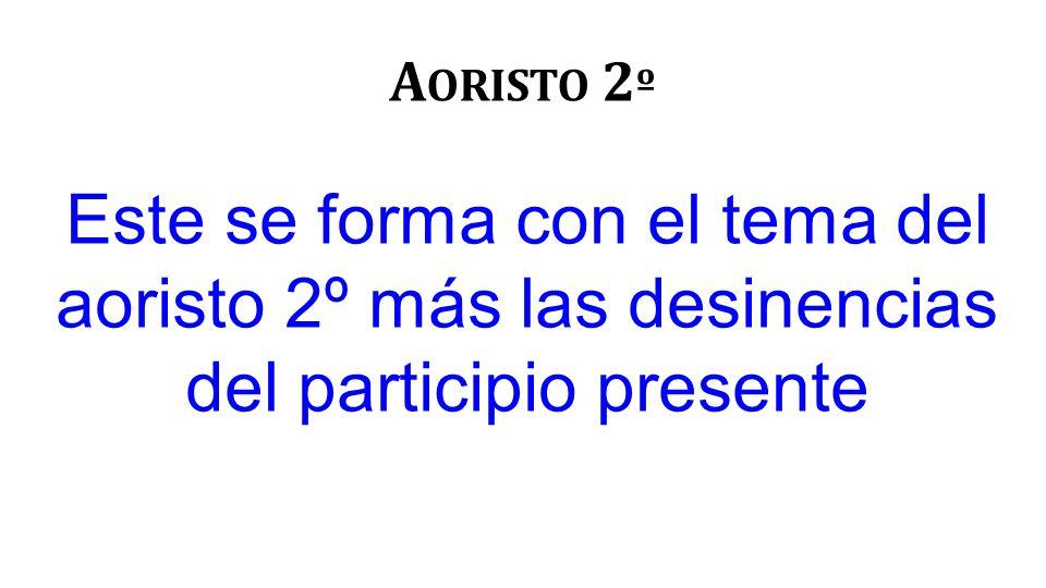A ORISTO 2 º Este se forma con el tema del aoristo 2º más las desinencias del participio presente