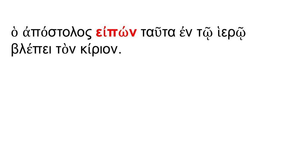 ὁ ἀ π ό στολος ε ἰ π ώ ν τα ῦ τα ἐ ν τ ῷ ἱ ερ ῷ βλ έ πει τ ὸ ν κ ί ριον.