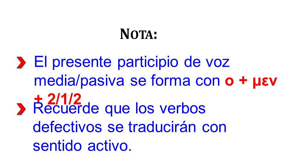 El presente participio de voz media/pasiva se forma con ο + μεν + 2/1/2 N OTA : Recuerde que los verbos defectivos se traducirán con sentido activo.