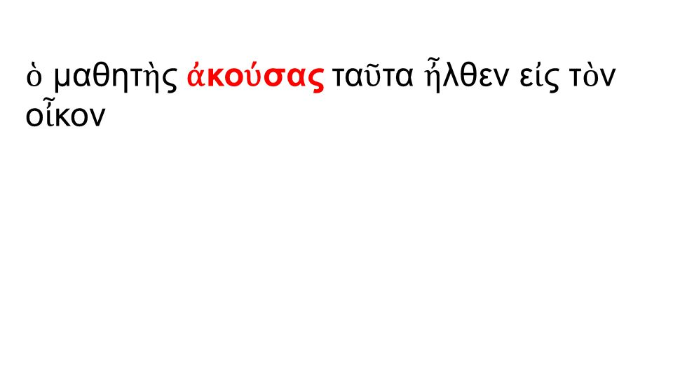 ὁ μαθητ ὴ ς ἀ κο ύ σας τα ῦ τα ἦ λθεν ε ἰ ς τ ὸ ν ο ἶ κον