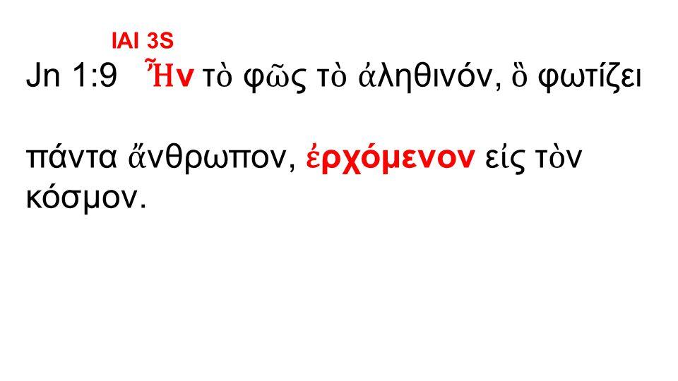 Jn 1:9 Ἦ ν τ ὸ φ ῶ ς τ ὸ ἀ ληθινόν, ὃ φωτίζει πάντα ἄ νθρωπον, ἐ ρχόμενον ε ἰ ς τ ὸ ν κόσμον.