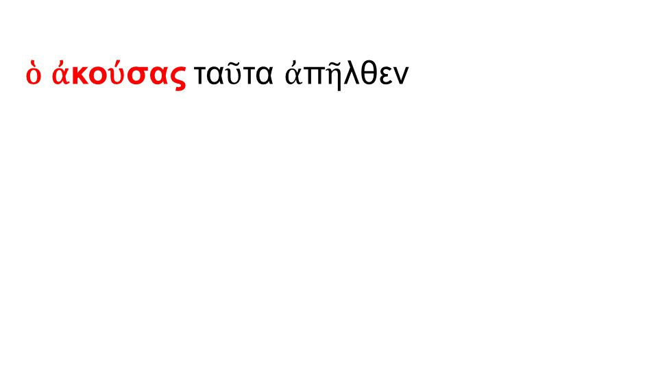 ὁ ἀ κο ύ σας τα ῦ τα ἀ π ῆ λθεν