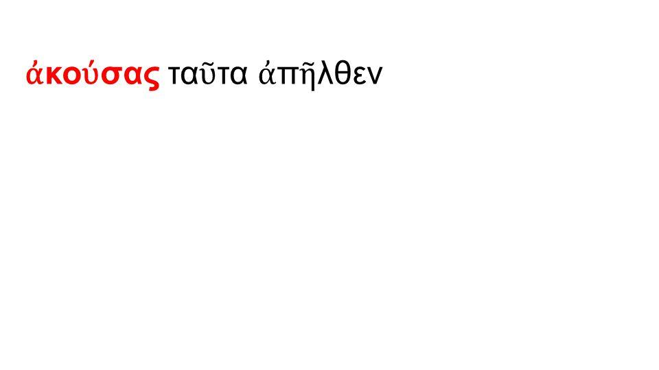 ἀ κο ύ σας τα ῦ τα ἀ π ῆ λθεν