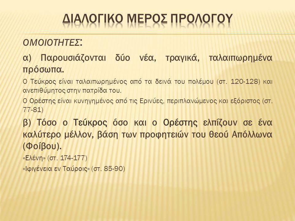 ΟΜΟΙΟΤΗΤΕΣ : α) Παρουσιάζονται δύο νέα, τραγικά, ταλαιπωρημένα πρόσωπα. Ο Τεύκρος είναι ταλαιπωρημένος από τα δεινά του πολέμου (στ. 120-128) και ανεπ