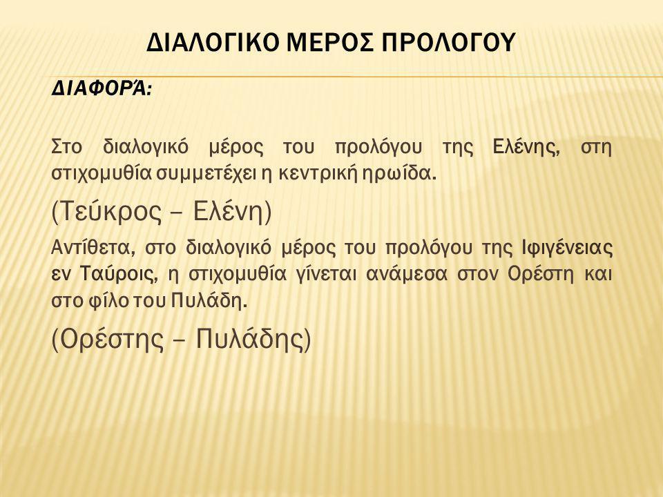 Στο διαλογικό μέρος του προλόγου της Ελένης, στη στιχομυθία συμμετέχει η κεντρική ηρωίδα. (Τεύκρος – Ελένη) Αντίθετα, στο διαλογικό μέρος του προλόγου