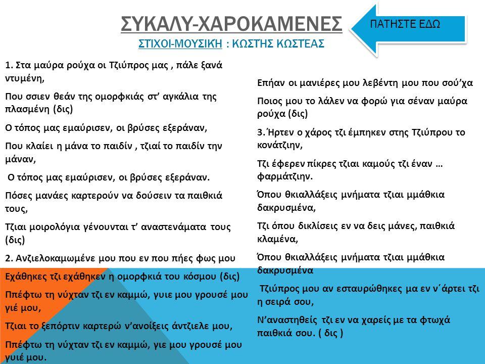 1. Είσαι της Τζιύπρου μια αρχοντοκόρη, είσαι μια νύφη της Μεσαρκάς, το θκιαλεχτόν τους τζιεφαλοχώρι, είσ'ένας στύλλος παρηορκάς Ρεφρέν Λύση μας Λύση π