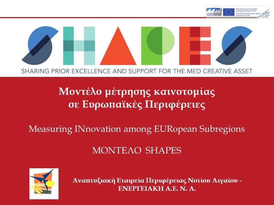 Μοντέλο μέτρησης καινοτομίας σε Ευρωπαϊκές Περιφέρειες Measuring INnovation among EURopean Subregions ΜΟΝΤΕΛΟ SHAPES Αναπτυξιακή Εταιρεία Περιφέρειας Νοτίου Αιγαίου - ΕΝΕΡΓΕΙΑΚΗ Α.Ε.