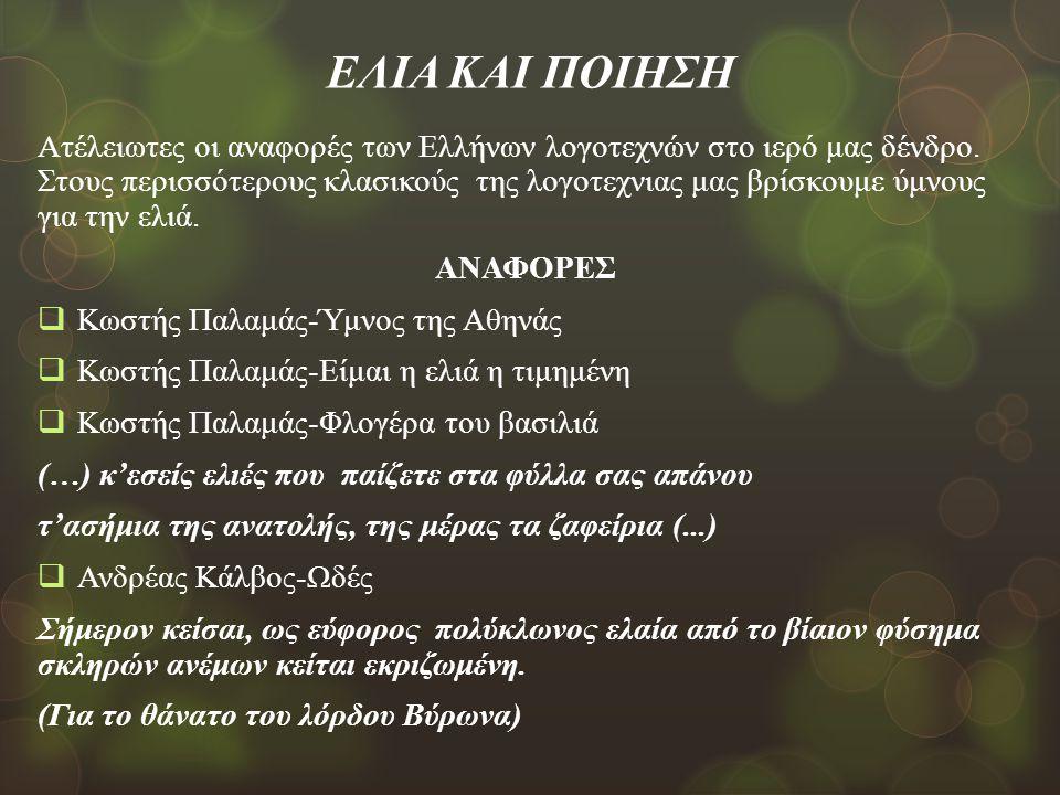 ΕΛΙΑ ΚΑΙ ΠΟΙΗΣΗ Ατέλειωτες οι αναφορές των Ελλήνων λογοτεχνών στο ιερό μας δένδρο. Στους περισσότερους κλασικούς της λογοτεχνιας μας βρίσκουμε ύμνους