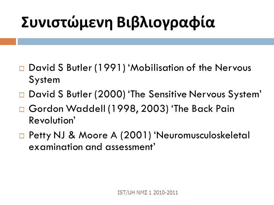 Συνιστώμενη Βιβλιογραφία  David S Butler (1991) 'Mobilisation of the Nervous System  David S Butler (2000) 'The Sensitive Nervous System'  Gordon Waddell (1998, 2003) 'The Back Pain Revolution'  Petty NJ & Moore A (2001) 'Neuromusculoskeletal examination and assessment' IST/UH ΝΜΣ 1 2010-2011