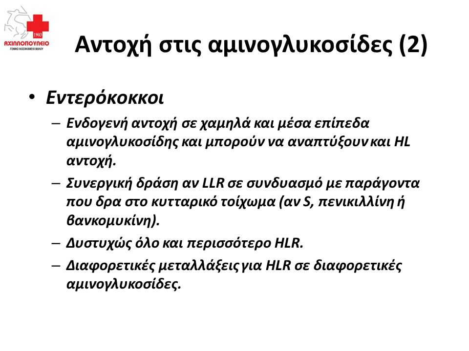 Αντοχή στις αμινογλυκοσίδες (2) Εντερόκοκκοι – Ενδογενή αντοχή σε χαμηλά και μέσα επίπεδα αμινογλυκοσίδης και μπορούν να αναπτύξουν και HL αντοχή. – Σ